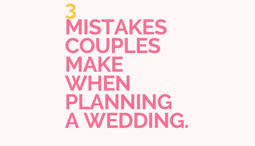 3 Mistakes couples make when planning a wedding